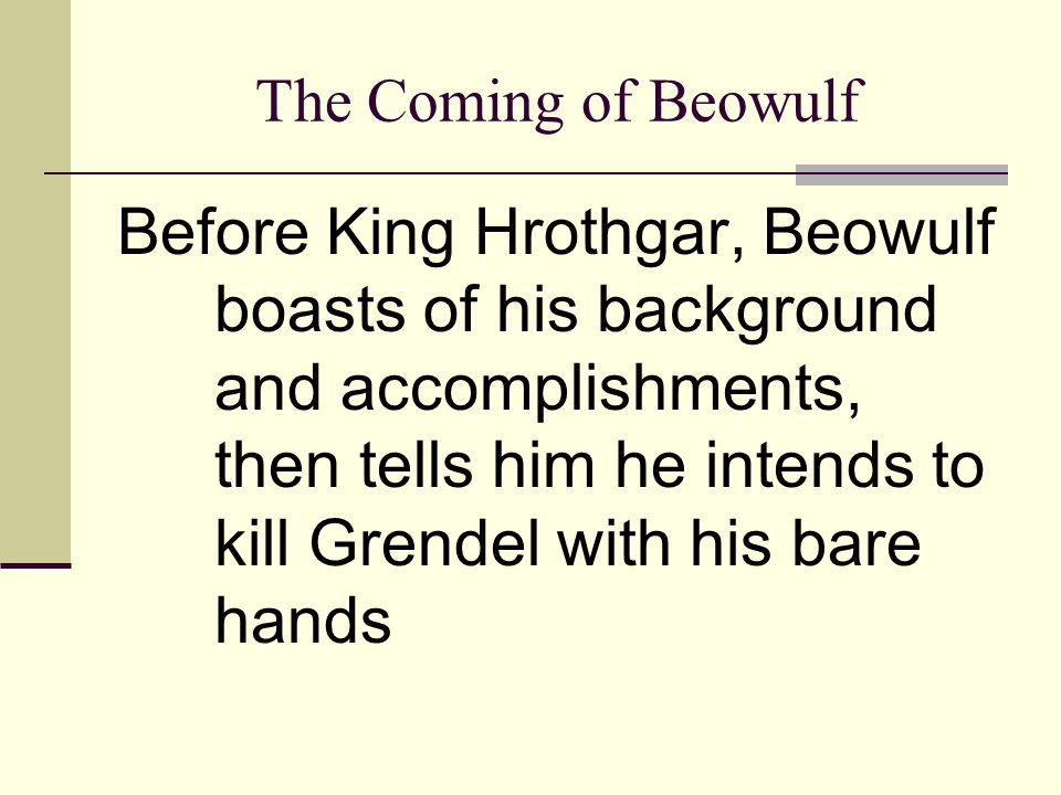 The Battle with Grendel That night, Beowulf and his men stay in Herot Gendel lurks inside and kills a Geat; then meets his match in Beowulf who rips off the monster's arm and hangs it from the rafters Grendel escapes, but is mortally wounded