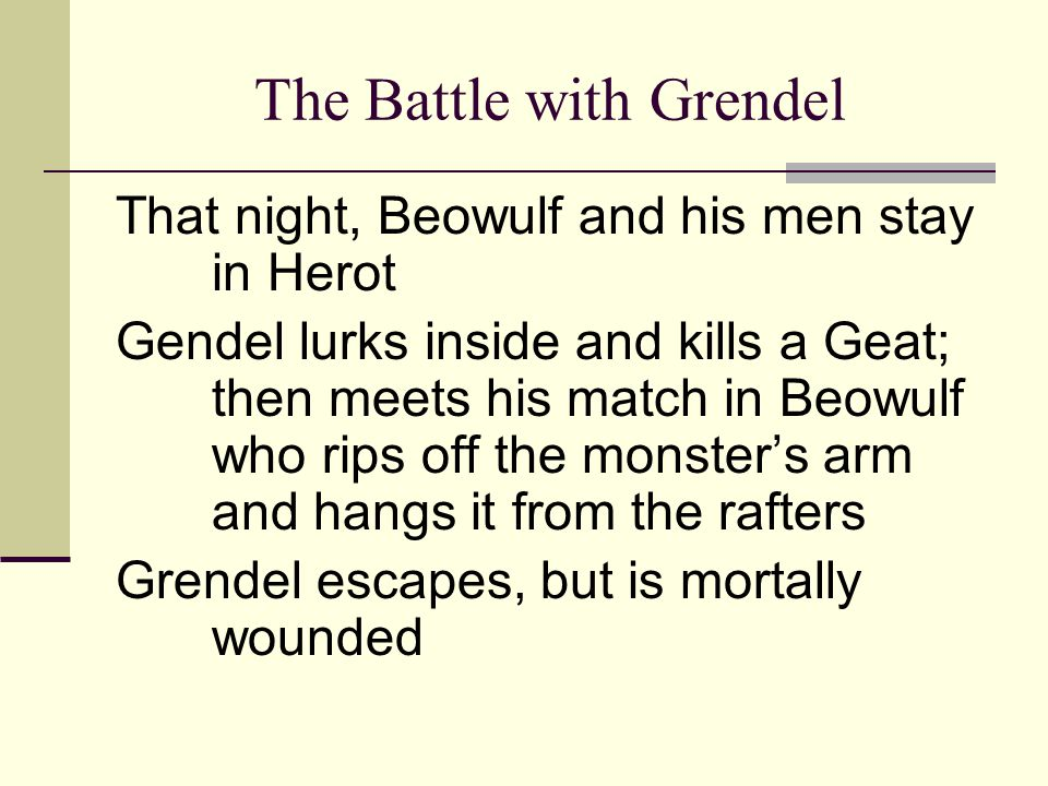 The Battle with Grendel That night, Beowulf and his men stay in Herot Gendel lurks inside and kills a Geat; then meets his match in Beowulf who rips o