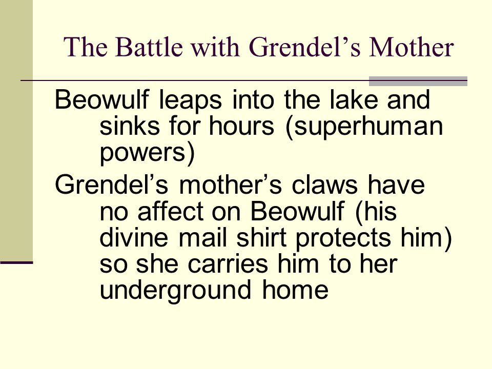 The Battle with Grendel's Mother Beowulf tries to kill her with his sword, Hrunting, but her evil skin protects her Beowulf uses his supernatural strength to strike the she- beast dead with a magic sword