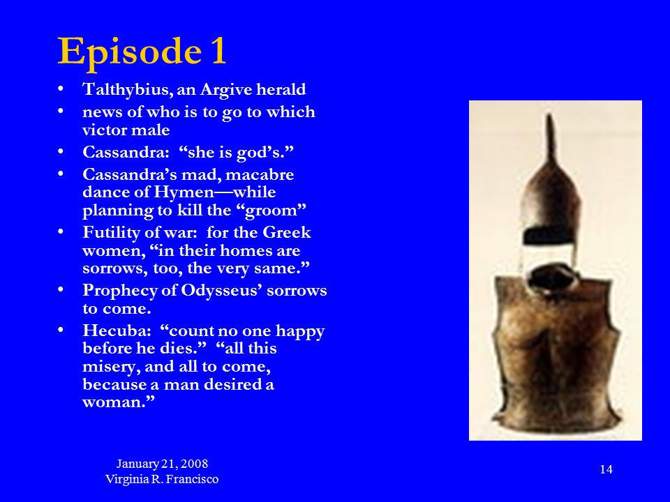 "January 21, 2008 Virginia R. Francisco 14 Episode 1 Talthybius, an Argive herald news of who is to go to which victor male Cassandra: ""she is god's."""
