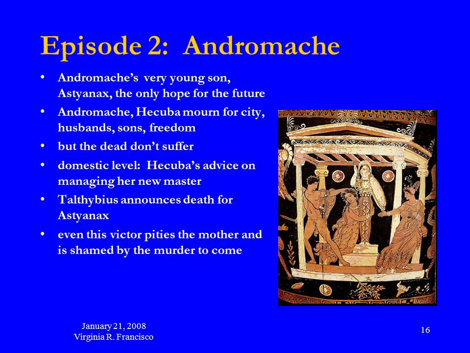 January 21, 2008 Virginia R. Francisco 16 Episode 2: Andromache Andromache's very young son, Astyanax, the only hope for the future Andromache, Hecuba