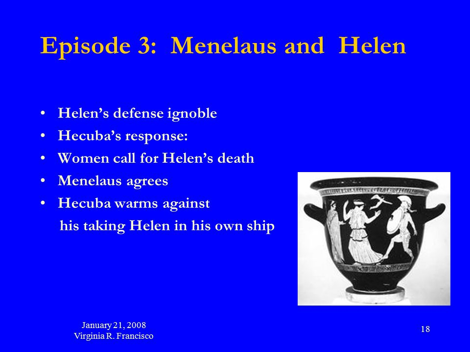 January 21, 2008 Virginia R. Francisco 18 Episode 3: Menelaus and Helen Helen's defense ignoble Hecuba's response: Women call for Helen's death Menela