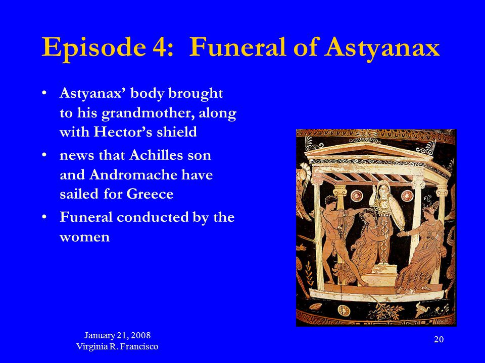 January 21, 2008 Virginia R. Francisco 20 Episode 4: Funeral of Astyanax Astyanax' body brought to his grandmother, along with Hector's shield news th