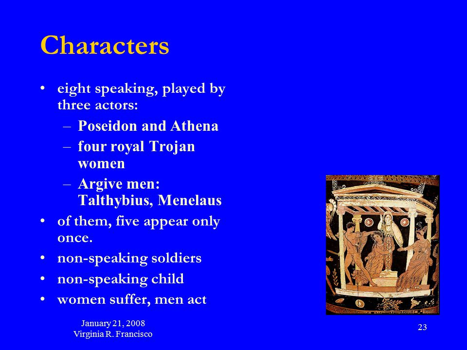 January 21, 2008 Virginia R. Francisco 23 Characters eight speaking, played by three actors: –Poseidon and Athena –four royal Trojan women –Argive men