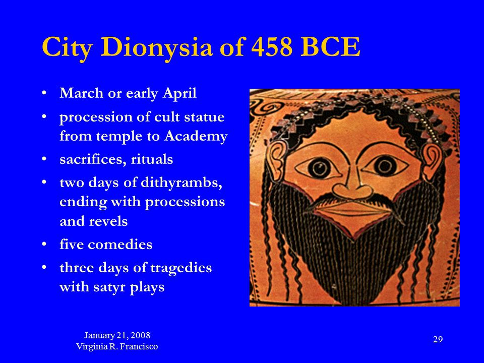 January 21, 2008 Virginia R. Francisco 29 City Dionysia of 458 BCE March or early April procession of cult statue from temple to Academy sacrifices, r