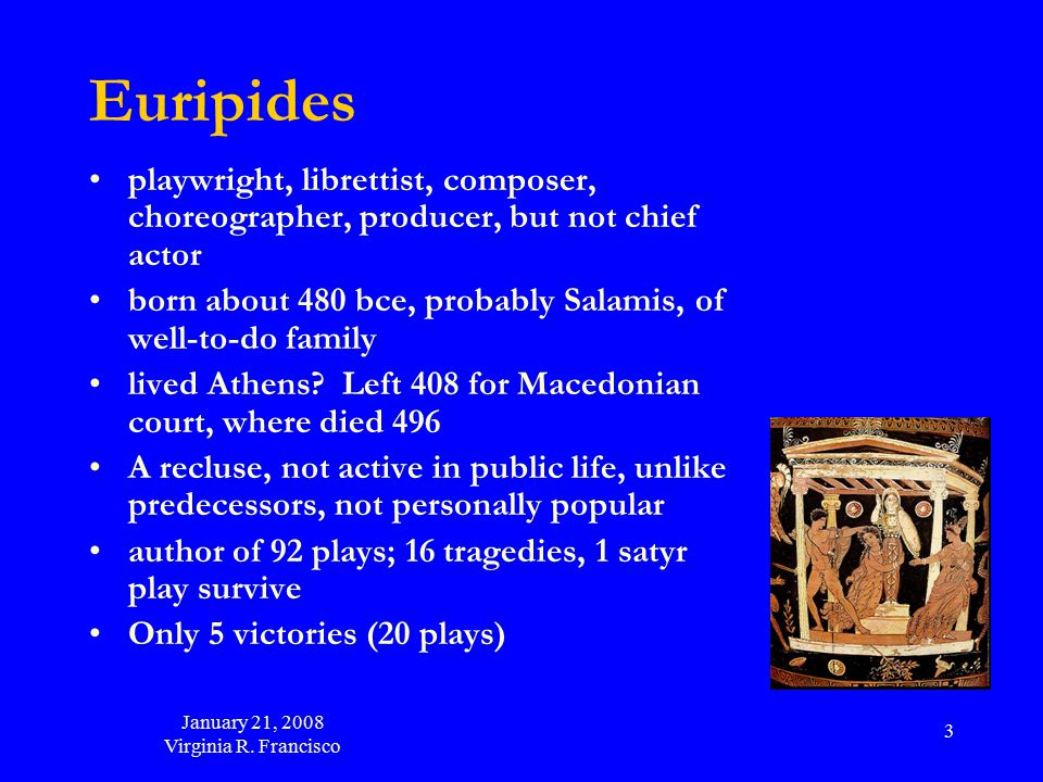January 21, 2008 Virginia R. Francisco 3 Euripides playwright, librettist, composer, choreographer, producer, but not chief actor born about 480 bce,