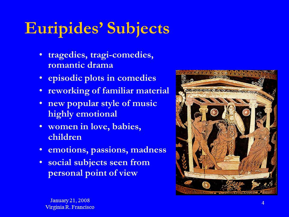 January 21, 2008 Virginia R. Francisco 4 Euripides' Subjects tragedies, tragi-comedies, romantic drama episodic plots in comedies reworking of familia