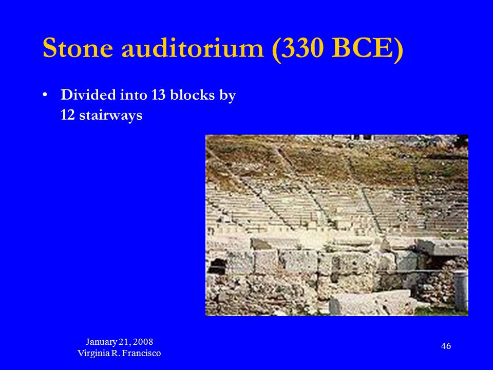 January 21, 2008 Virginia R. Francisco 46 Stone auditorium (330 BCE) Divided into 13 blocks by 12 stairways