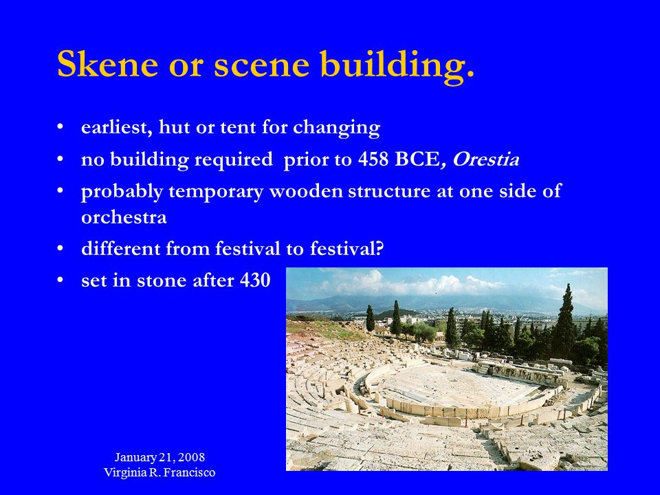 January 21, 2008 Virginia R. Francisco 48 Skene or scene building. earliest, hut or tent for changing no building required prior to 458 BCE, Orestia p