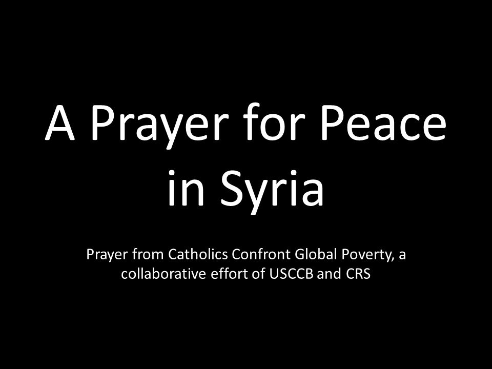 A Prayer for Peace in Syria Prayer from Catholics Confront Global Poverty, a collaborative effort of USCCB and CRS