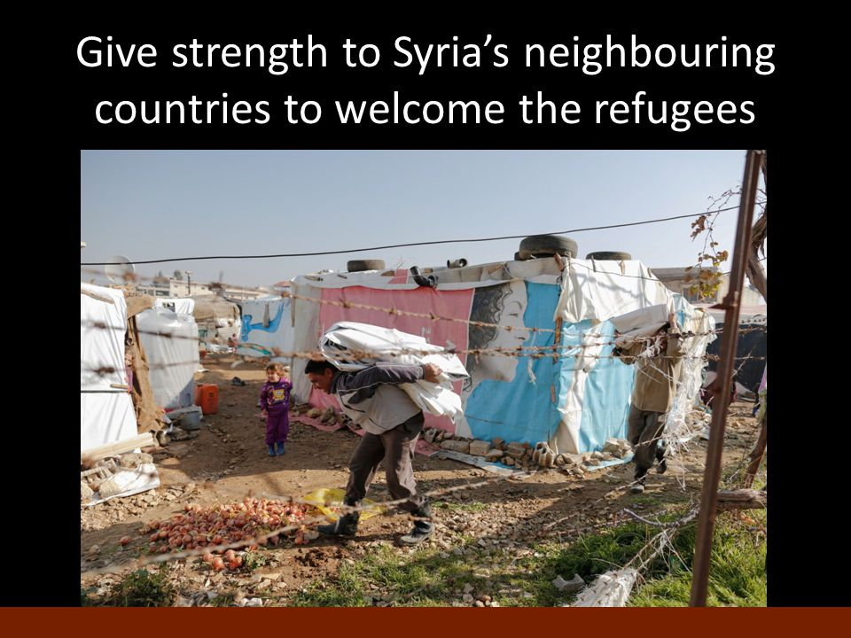 Give strength to Syria's neighbouring countries to welcome the refugees