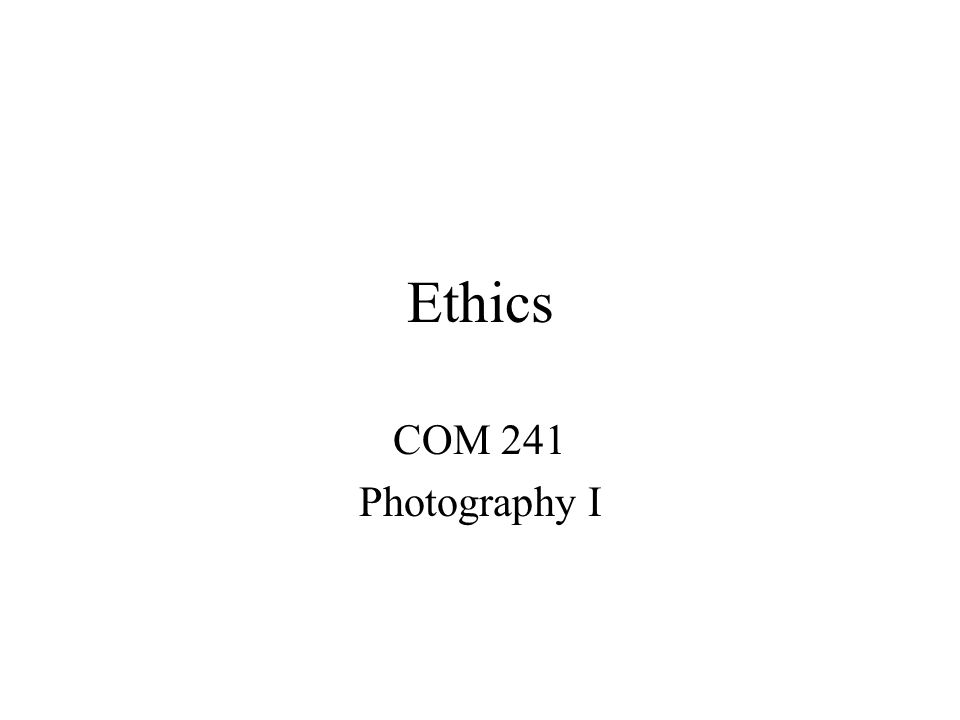 Ethics COM 241 Photography I