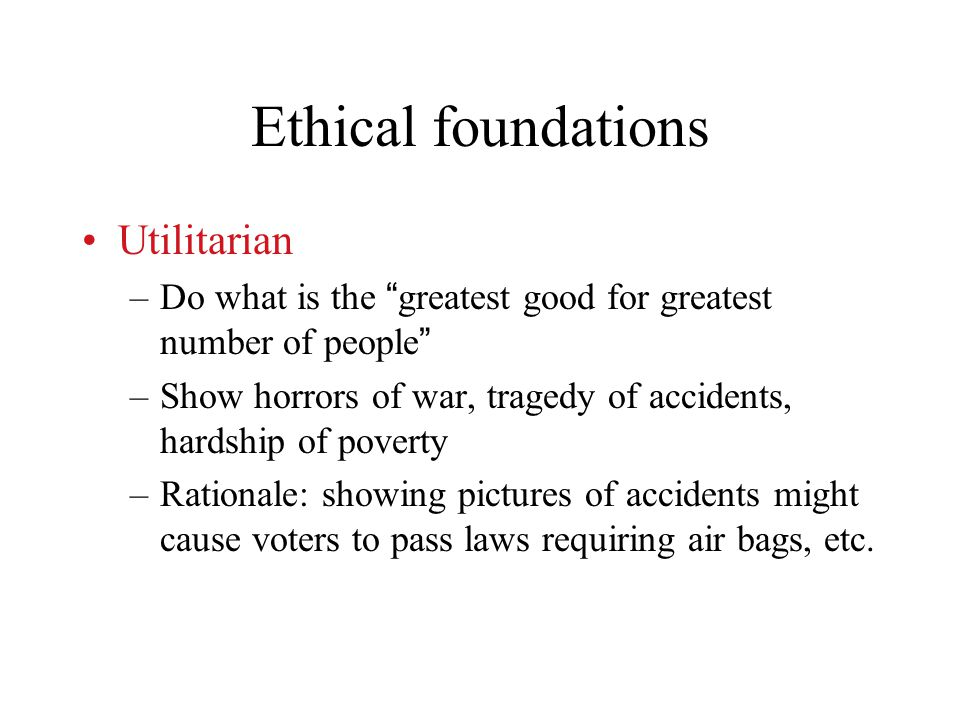 Ethical foundations Utilitarian –Do what is the greatest good for greatest number of people –Show horrors of war, tragedy of accidents, hardship of poverty –Rationale: showing pictures of accidents might cause voters to pass laws requiring air bags, etc.