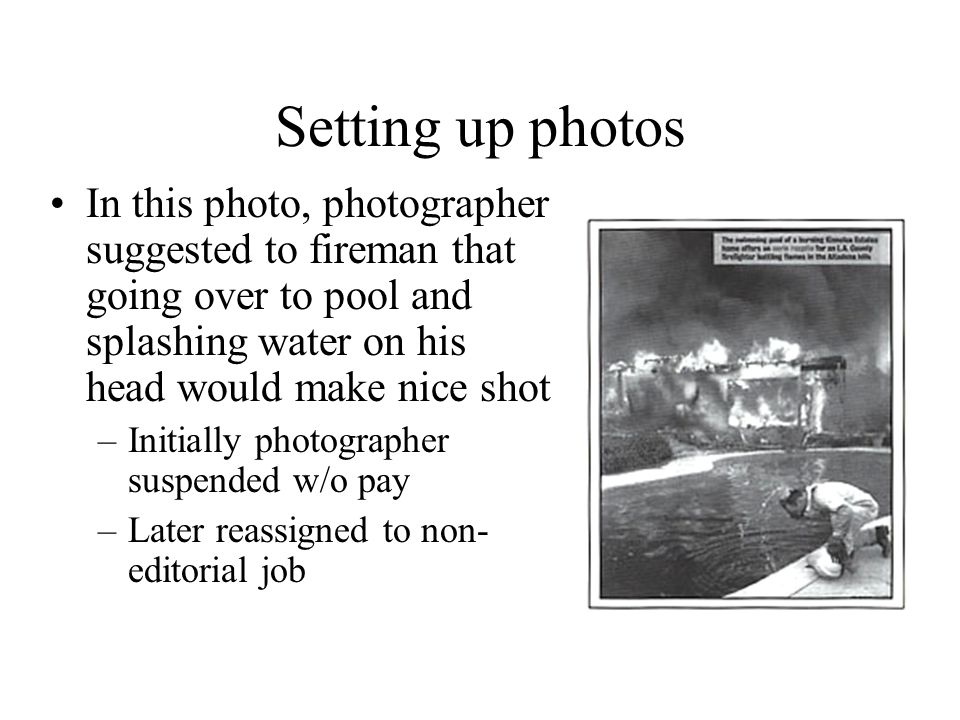 Setting up photos In this photo, photographer suggested to fireman that going over to pool and splashing water on his head would make nice shot –Initially photographer suspended w/o pay –Later reassigned to non- editorial job