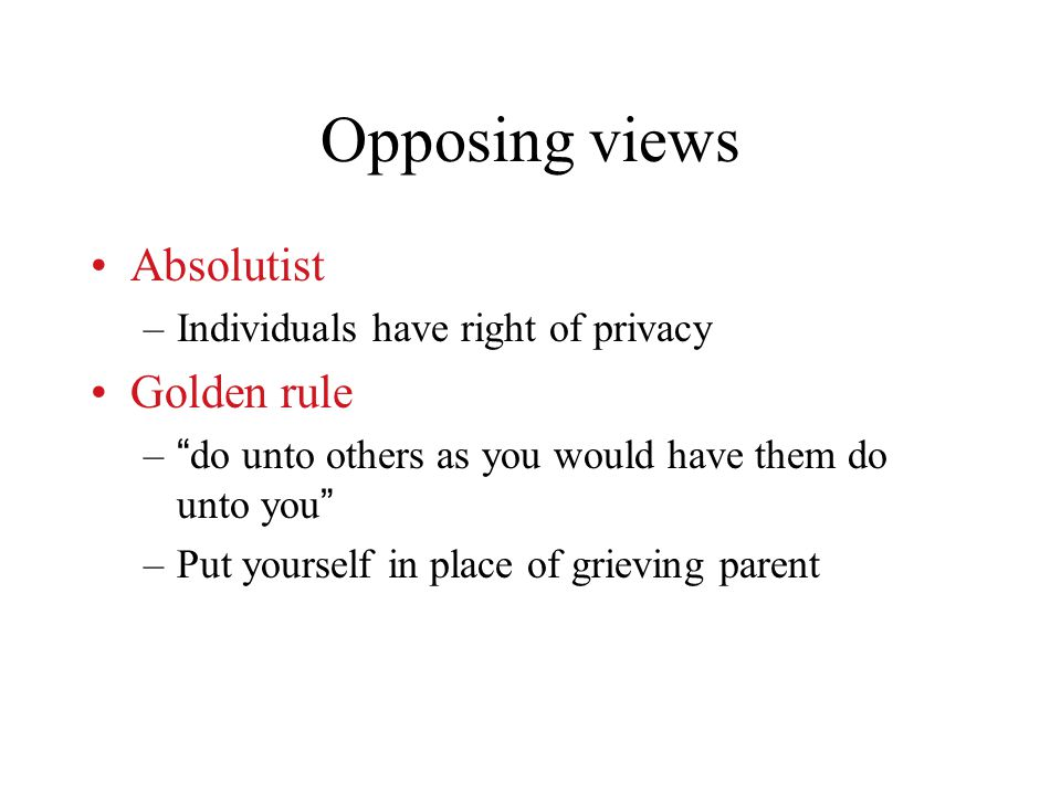 Opposing views Absolutist –Individuals have right of privacy Golden rule – do unto others as you would have them do unto you –Put yourself in place of grieving parent