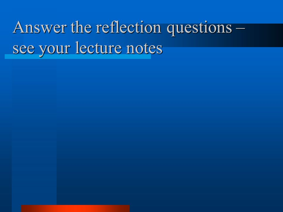 Answer the reflection questions – see your lecture notes