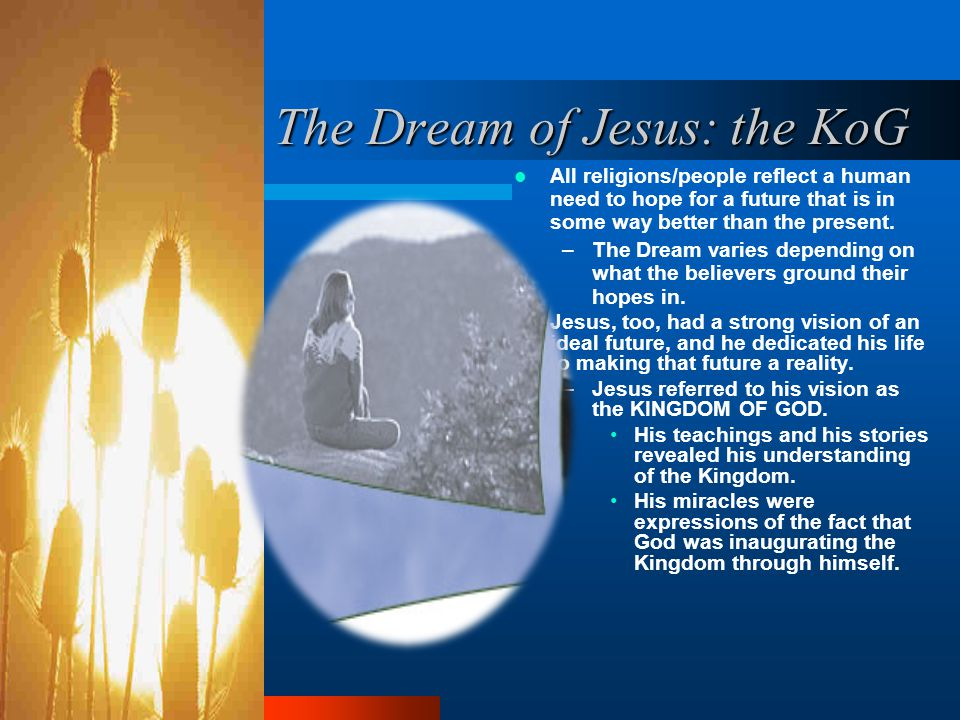 The Dream of Jesus: the KoG All religions/people reflect a human need to hope for a future that is in some way better than the present.