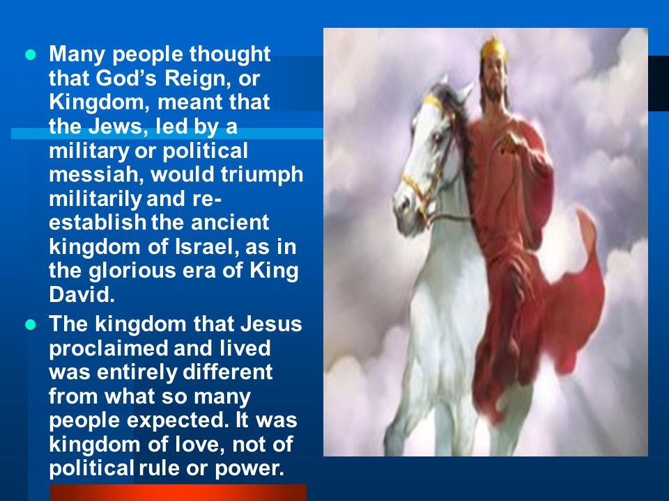 Many people thought that God's Reign, or Kingdom, meant that the Jews, led by a military or political messiah, would triumph militarily and re- establish the ancient kingdom of Israel, as in the glorious era of King David.