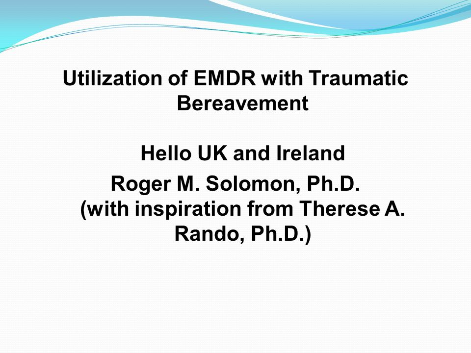 Utilization of EMDR with Traumatic Bereavement Hello UK and Ireland Roger M. Solomon, Ph.D. (with inspiration from Therese A. Rando, Ph.D.)
