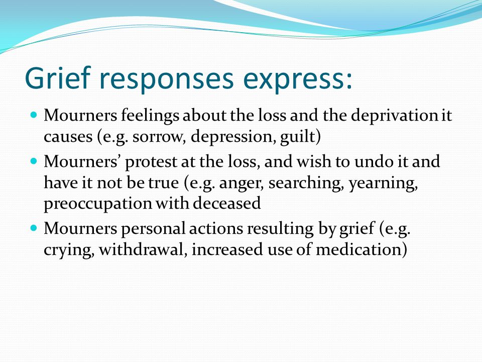 Grief responses express: Mourners feelings about the loss and the deprivation it causes (e.g. sorrow, depression, guilt) Mourners' protest at the loss