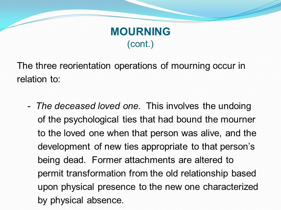 MOURNING (cont.) The three reorientation operations of mourning occur in relation to: - The deceased loved one. This involves the undoing of the psych