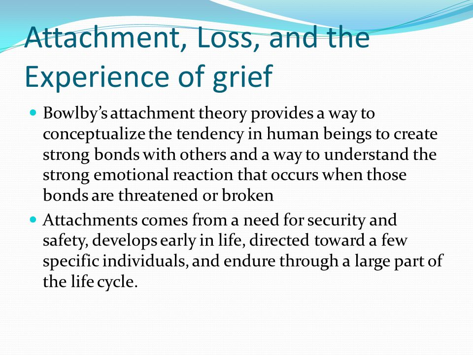 Attachment, Loss, and the Experience of grief Bowlby's attachment theory provides a way to conceptualize the tendency in human beings to create strong