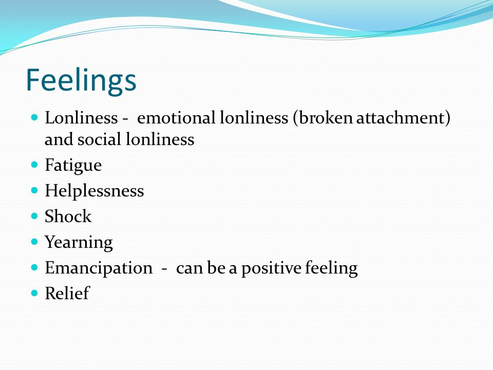 Feelings Lonliness - emotional lonliness (broken attachment) and social lonliness Fatigue Helplessness Shock Yearning Emancipation - can be a positive