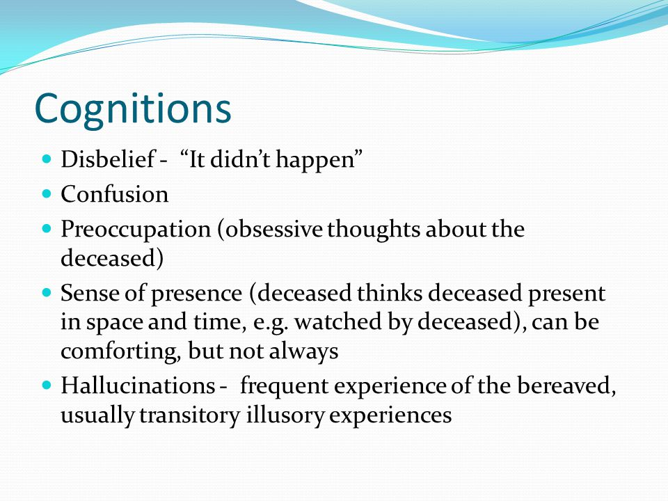 "Cognitions Disbelief - ""It didn't happen"" Confusion Preoccupation (obsessive thoughts about the deceased) Sense of presence (deceased thinks deceased"