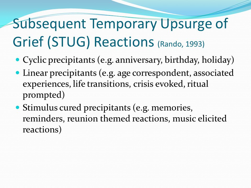 Subsequent Temporary Upsurge of Grief (STUG) Reactions (Rando, 1993) Cyclic precipitants (e.g. anniversary, birthday, holiday) Linear precipitants (e.