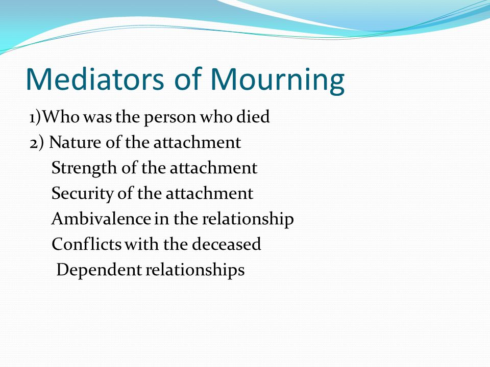 Mediators of Mourning 1)Who was the person who died 2) Nature of the attachment Strength of the attachment Security of the attachment Ambivalence in t