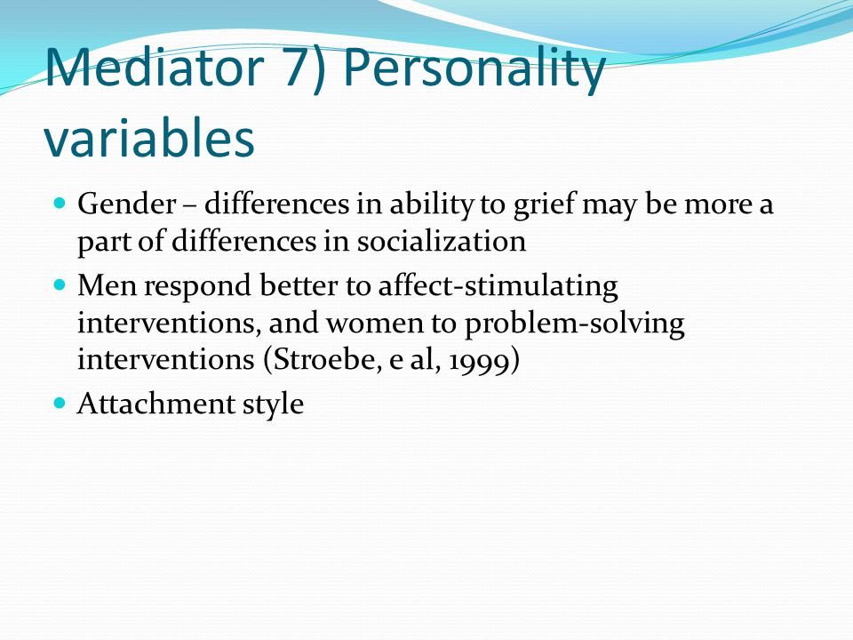 Mediator 7) Personality variables Gender – differences in ability to grief may be more a part of differences in socialization Men respond better to af