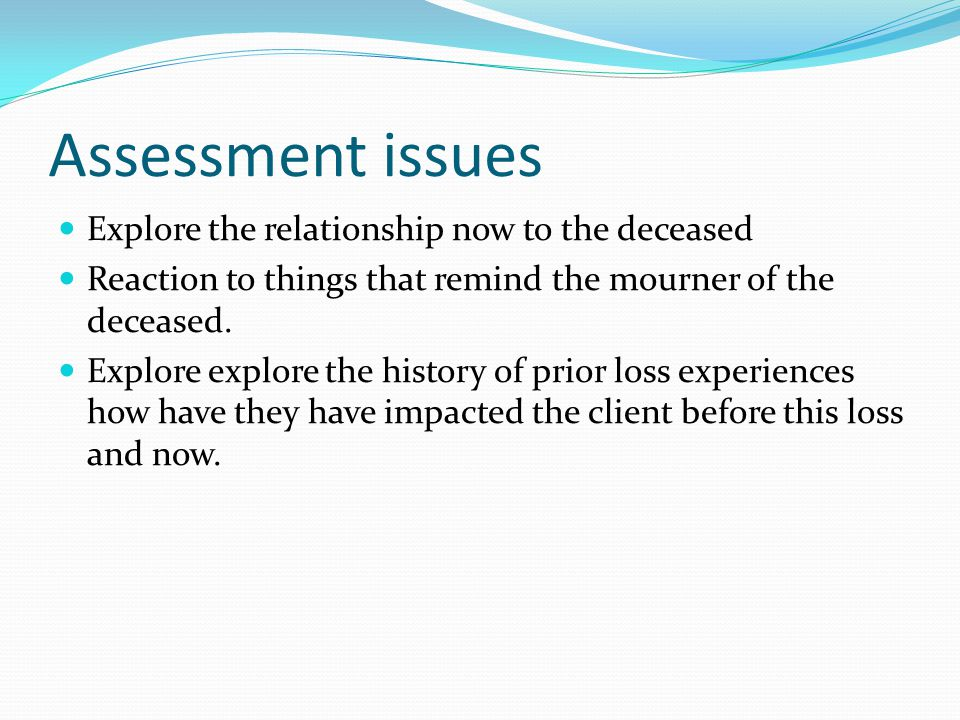 Assessment issues Explore the relationship now to the deceased Reaction to things that remind the mourner of the deceased. Explore explore the history