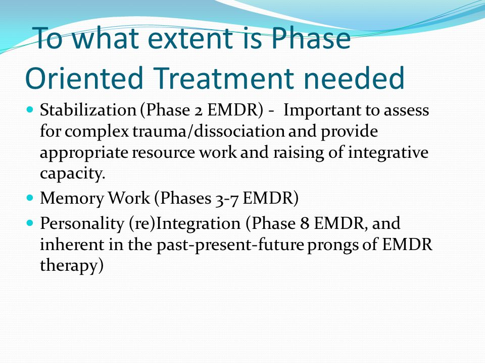To what extent is Phase Oriented Treatment needed Stabilization (Phase 2 EMDR) - Important to assess for complex trauma/dissociation and provide appro