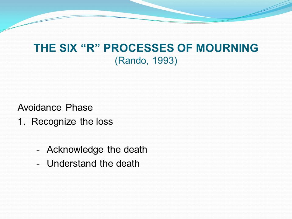 "THE SIX ""R"" PROCESSES OF MOURNING (Rando, 1993) Avoidance Phase 1. Recognize the loss -Acknowledge the death -Understand the death"