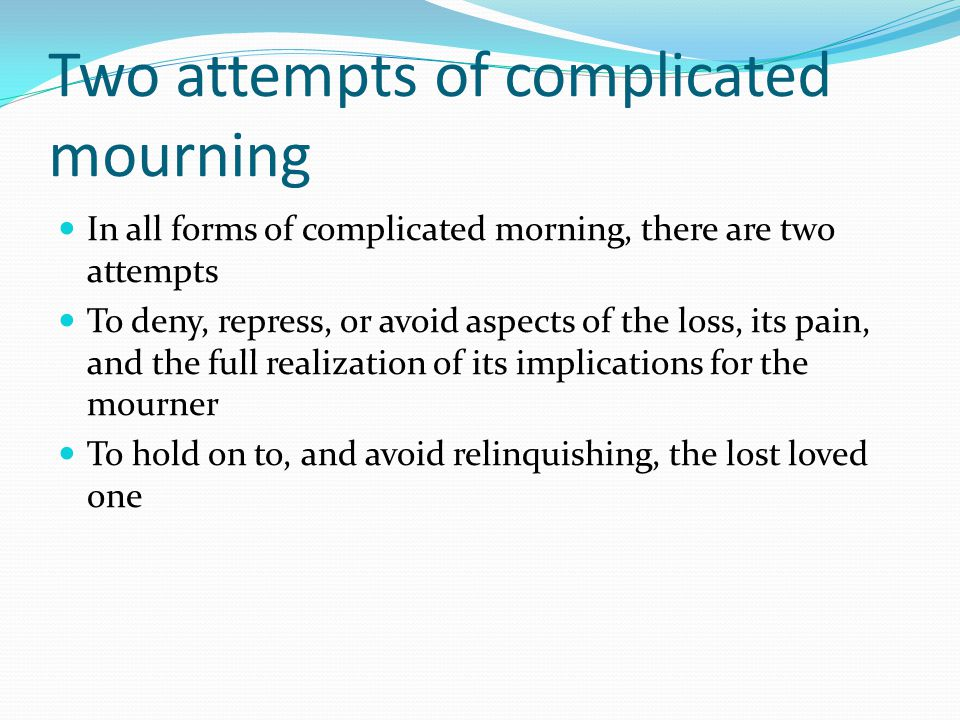 Two attempts of complicated mourning In all forms of complicated morning, there are two attempts To deny, repress, or avoid aspects of the loss, its p