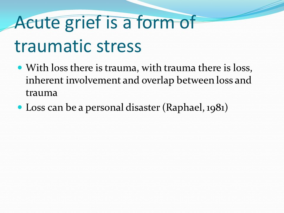 Acute grief is a form of traumatic stress With loss there is trauma, with trauma there is loss, inherent involvement and overlap between loss and trau