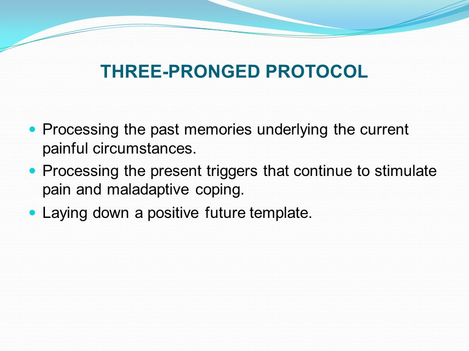 THREE-PRONGED PROTOCOL Processing the past memories underlying the current painful circumstances. Processing the present triggers that continue to sti