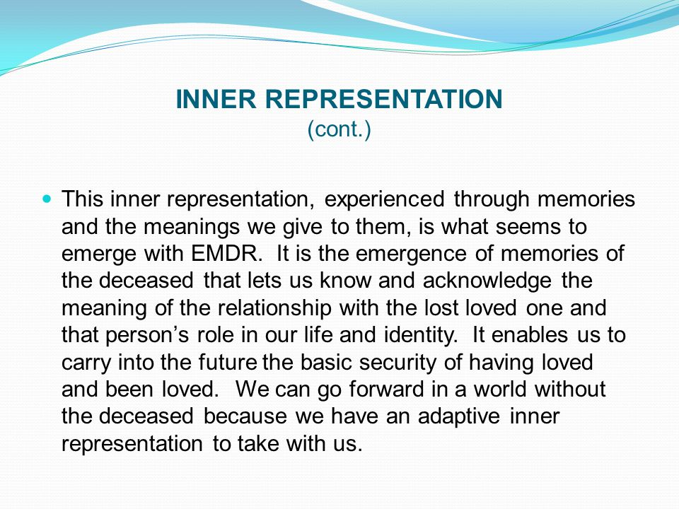 INNER REPRESENTATION (cont.) This inner representation, experienced through memories and the meanings we give to them, is what seems to emerge with EM