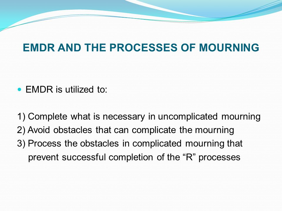 EMDR AND THE PROCESSES OF MOURNING EMDR is utilized to: 1) Complete what is necessary in uncomplicated mourning 2) Avoid obstacles that can complicate