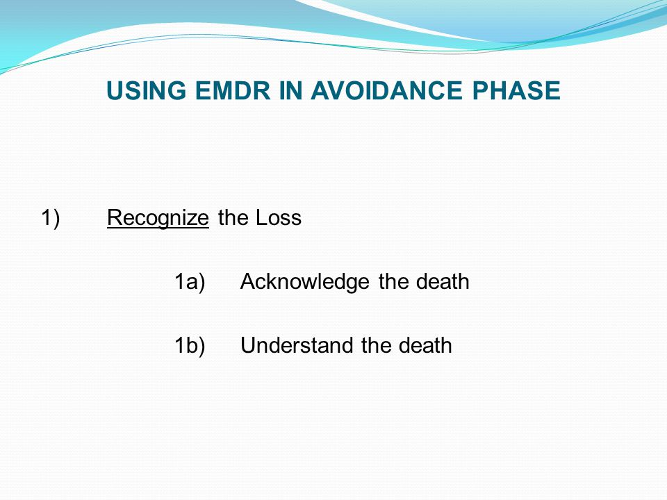 USING EMDR IN AVOIDANCE PHASE 1)Recognize the Loss 1a)Acknowledge the death 1b)Understand the death