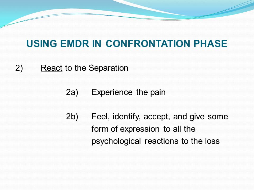 USING EMDR IN CONFRONTATION PHASE 2) React to the Separation 2a)Experience the pain 2b)Feel, identify, accept, and give some form of expression to all