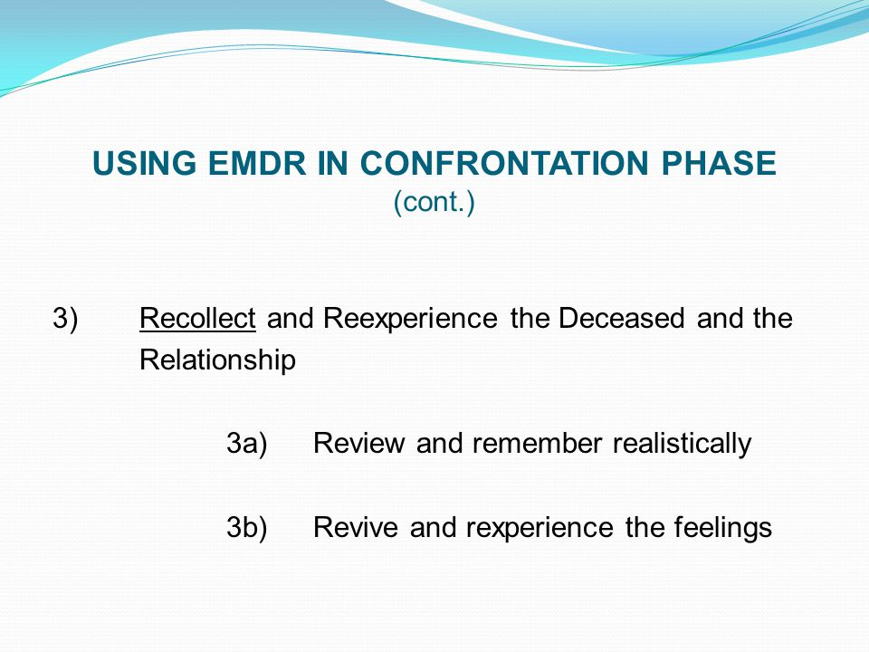 USING EMDR IN CONFRONTATION PHASE (cont.) 3)Recollect and Reexperience the Deceased and the Relationship 3a)Review and remember realistically 3b)Reviv