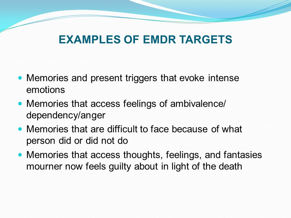 EXAMPLES OF EMDR TARGETS Memories and present triggers that evoke intense emotions Memories that access feelings of ambivalence/ dependency/anger Memo