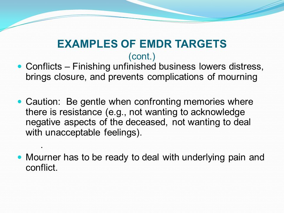 EXAMPLES OF EMDR TARGETS (cont.) Conflicts – Finishing unfinished business lowers distress, brings closure, and prevents complications of mourning Cau
