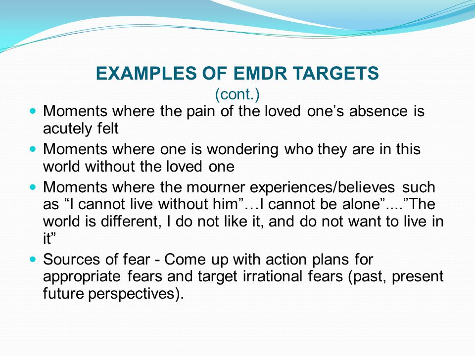 EXAMPLES OF EMDR TARGETS (cont.) Moments where the pain of the loved one's absence is acutely felt Moments where one is wondering who they are in this