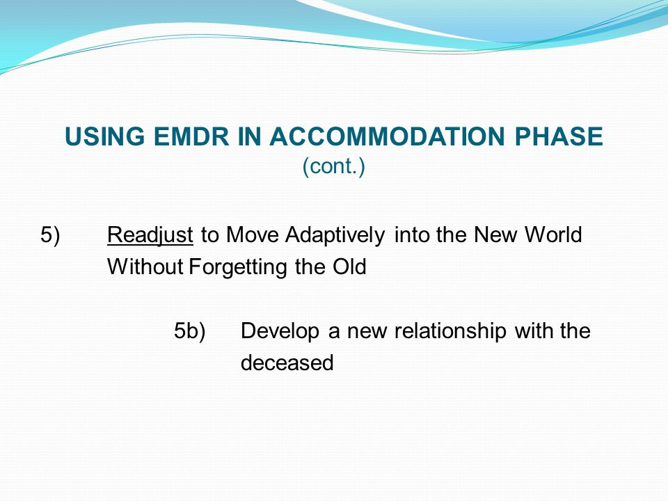 USING EMDR IN ACCOMMODATION PHASE (cont.) 5) Readjust to Move Adaptively into the New World Without Forgetting the Old 5b)Develop a new relationship w