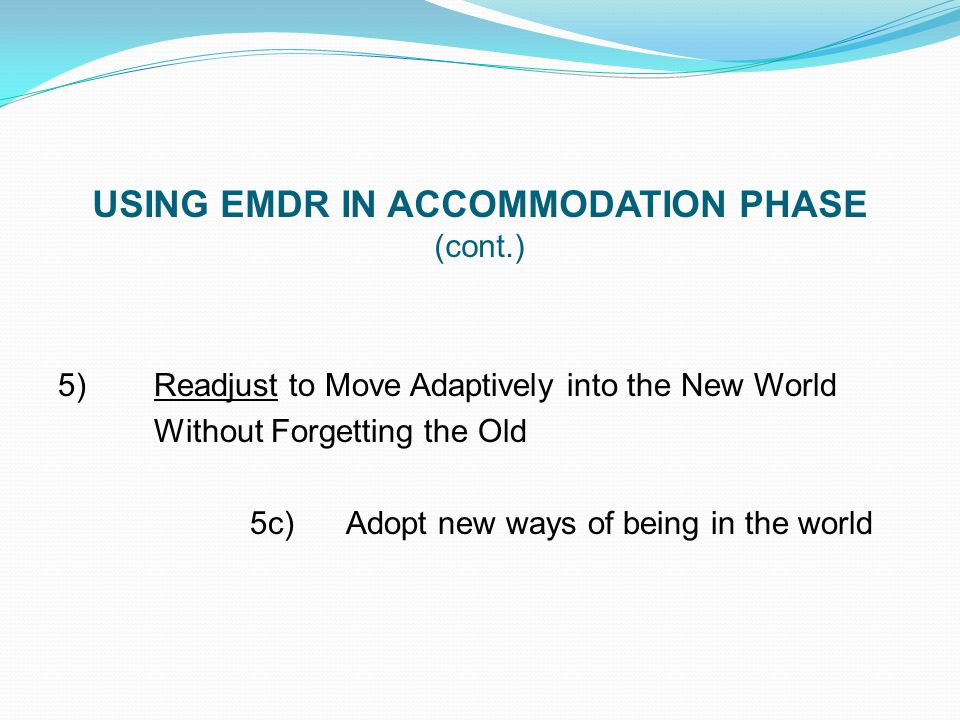 USING EMDR IN ACCOMMODATION PHASE (cont.) 5) Readjust to Move Adaptively into the New World Without Forgetting the Old 5c)Adopt new ways of being in t