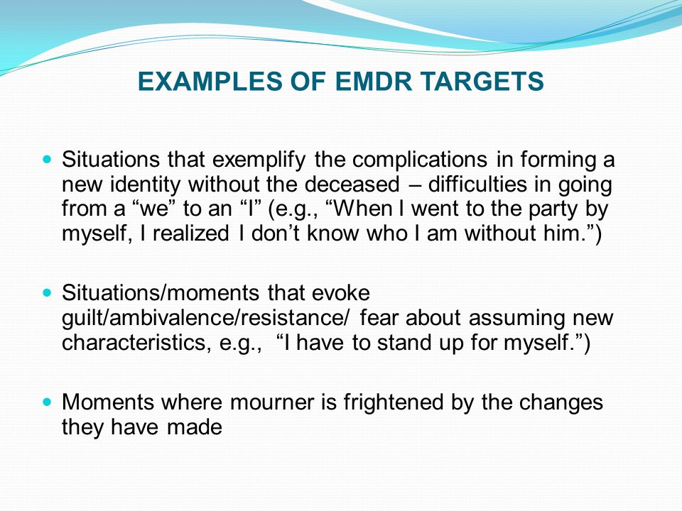 "EXAMPLES OF EMDR TARGETS Situations that exemplify the complications in forming a new identity without the deceased – difficulties in going from a ""we"