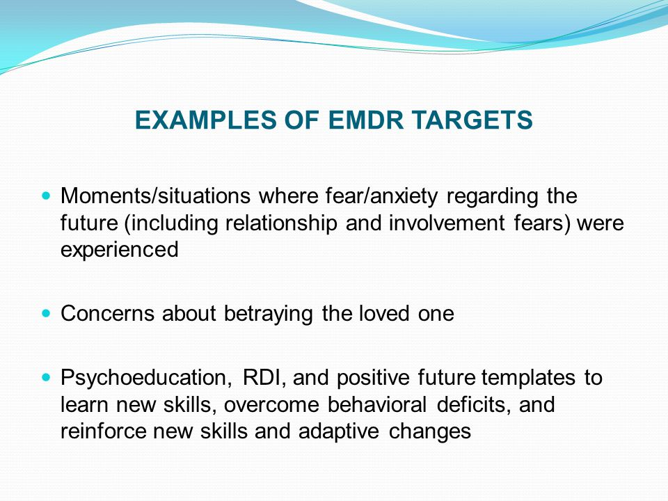 EXAMPLES OF EMDR TARGETS Moments/situations where fear/anxiety regarding the future (including relationship and involvement fears) were experienced Co