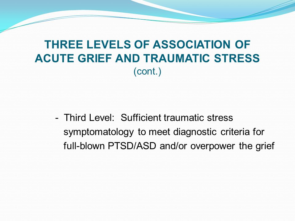 THREE LEVELS OF ASSOCIATION OF ACUTE GRIEF AND TRAUMATIC STRESS (cont.) - Third Level: Sufficient traumatic stress symptomatology to meet diagnostic c